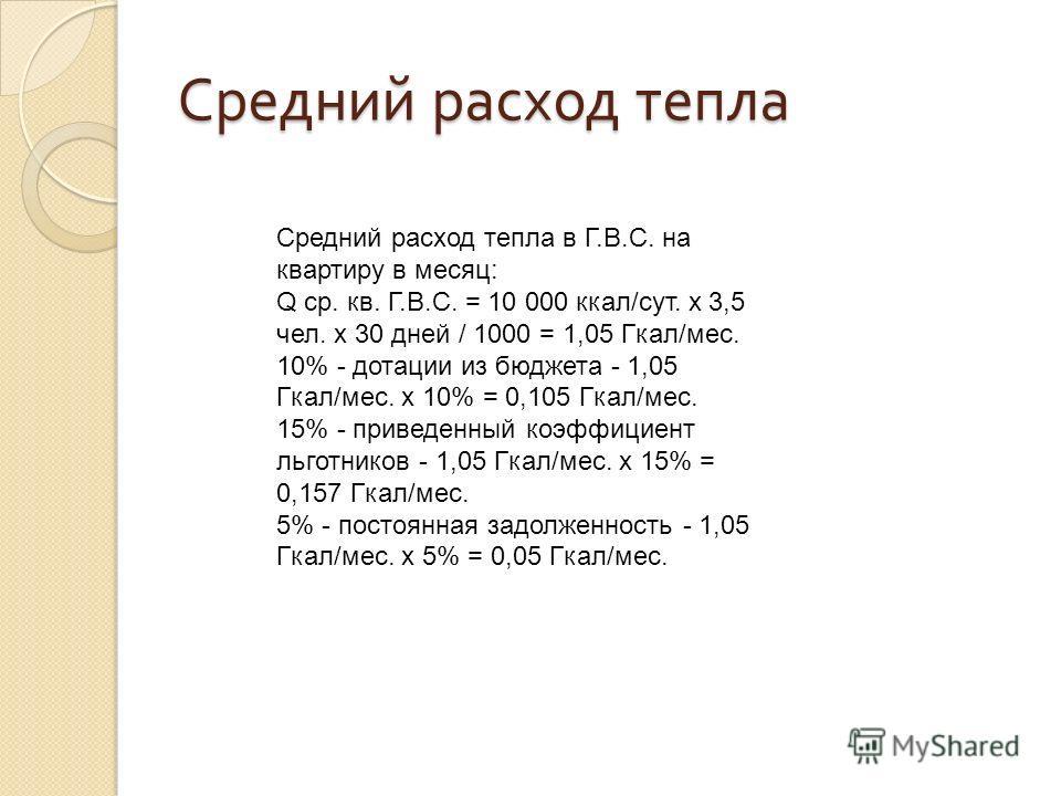 Средний расход тепла Средний расход тепла в Г.В.С. на квартиру в месяц: Q ср. кв. Г.В.С. = 10 000 ккал/сут. х 3,5 чел. х 30 дней / 1000 = 1,05 Гкал/мес. 10% - дотации из бюджета - 1,05 Гкал/мес. х 10% = 0,105 Гкал/мес. 15% - приведенный коэффициент л