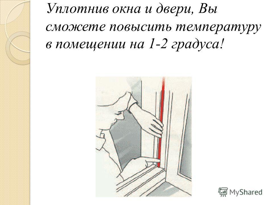 Уплотнив окна и двери, Вы сможете повысить температуру в помещении на 1-2 градуса!