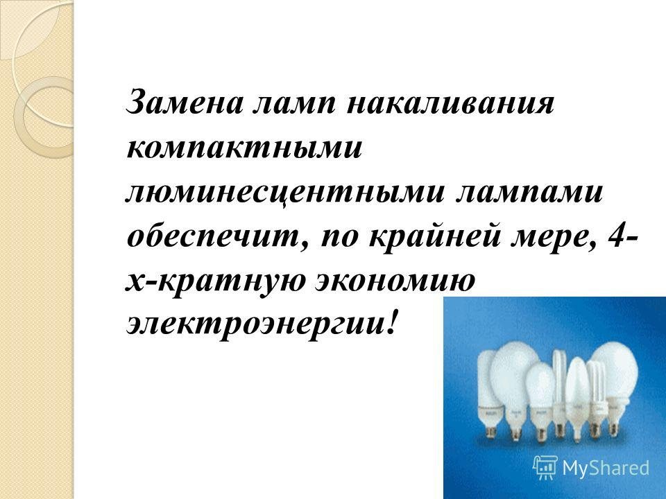 Замена ламп накаливания компактными люминесцентными лампами обеспечит, по крайней мере, 4- х-кратную экономию электроэнергии!