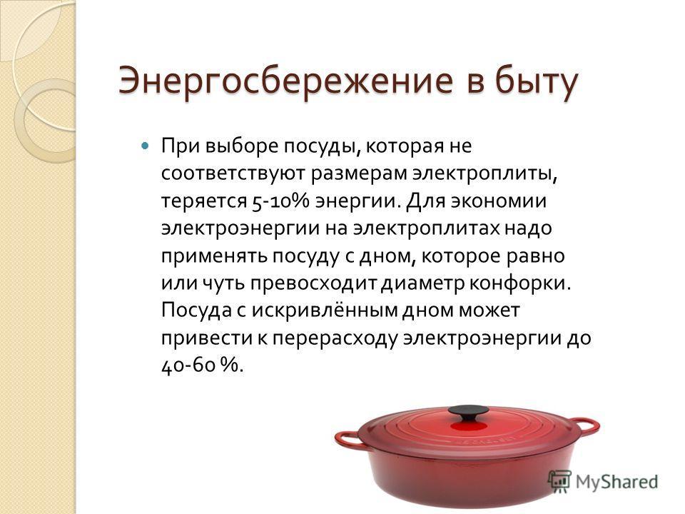 Энергосбережение в быту При выборе посуды, которая не соответствуют размерам электроплиты, теряется 5-10% энергии. Для экономии электроэнергии на электроплитах надо применять посуду с дном, которое равно или чуть превосходит диаметр конфорки. Посуда