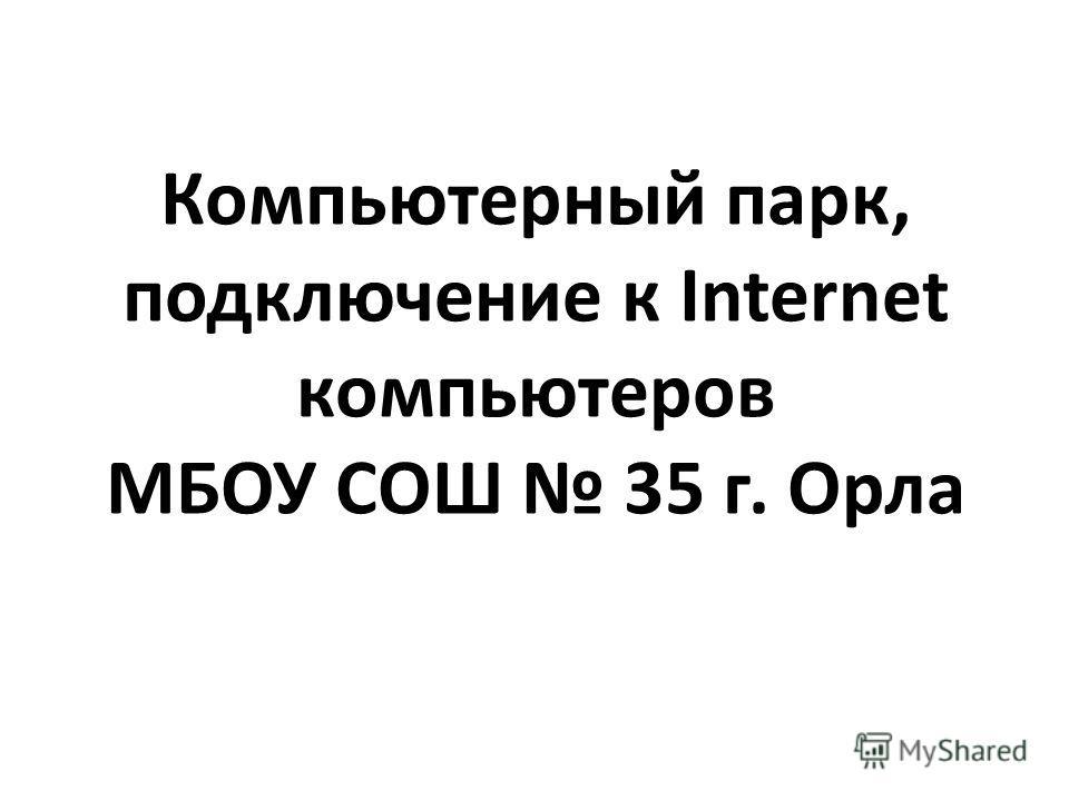 Компьютерный парк, подключение к Internet компьютеров МБОУ СОШ 35 г. Орла