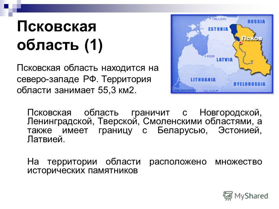 Псковская область (1) Псковская область находится на северо-западе РФ. Территория области занимает 55,3 км2. Псковская область граничит с Новгородской, Ленинградской, Тверской, Смоленскими областями, а также имеет границу с Беларусью, Эстонией, Латви