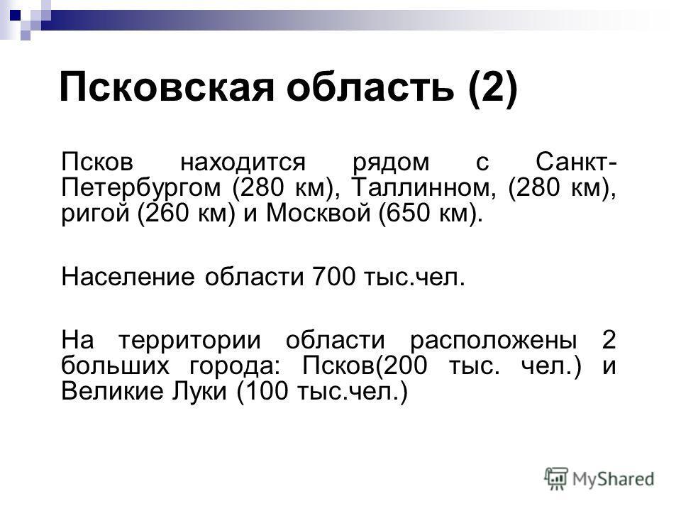 Псковская область (2) Псков находится рядом с Санкт- Петербургом (280 км), Таллинном, (280 км), ригой (260 км) и Москвой (650 км). Население области 700 тыс.чел. На территории области расположены 2 больших города: Псков(200 тыс. чел.) и Великие Луки