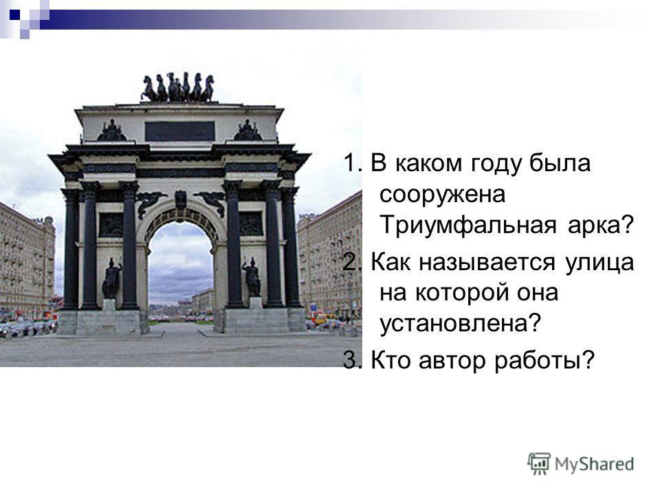 1. В каком году была сооружена Триумфальная арка? 2. Как называется улица на которой она установлена? 3. Кто автор работы?