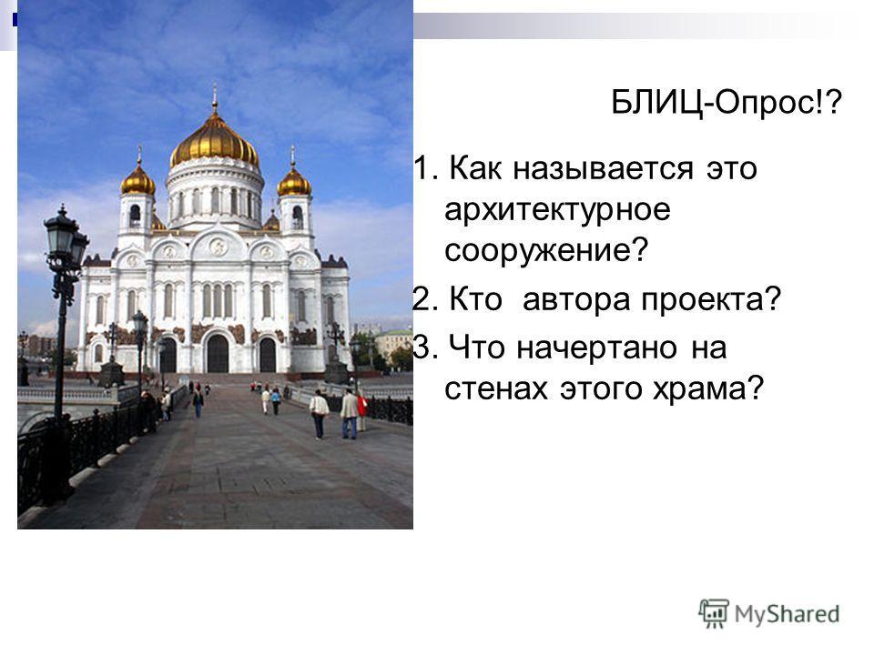 БЛИЦ-Опрос!? 1. Как называется это архитектурное сооружение? 2. Кто автора проекта? 3. Что начертано на стенах этого храма?