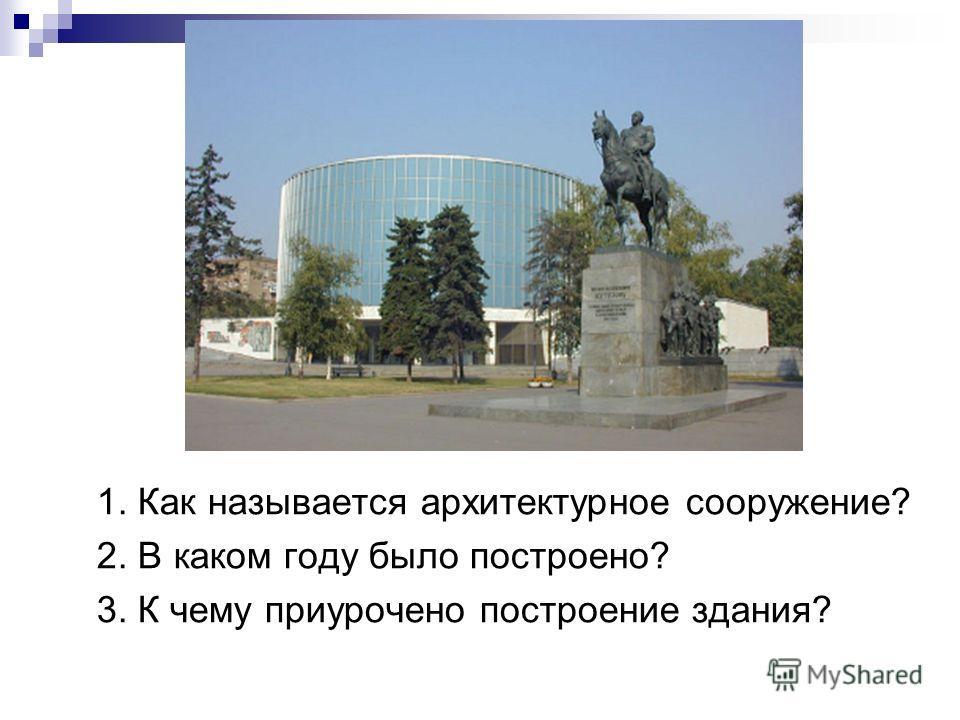 1. Как называется архитектурное сооружение? 2. В каком году было построено? 3. К чему приурочено построение здания?