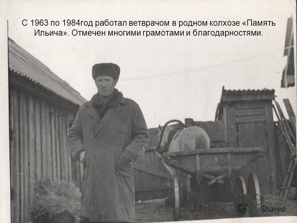 С 1963 по 1984год работал ветврачом в родном колхозе «Память Ильича». Отмечен многими грамотами и благодарностями.