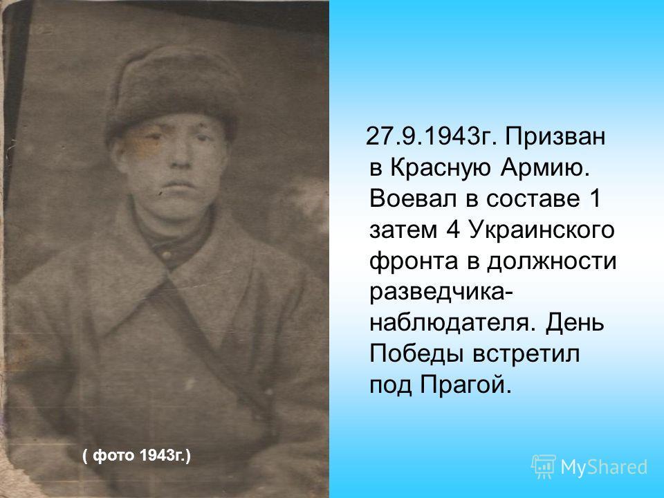 27.9.1943г. Призван в Красную Армию. Воевал в составе 1 затем 4 Украинского фронта в должности разведчика- наблюдателя. День Победы встретил под Прагой. ( фото 1943г.)