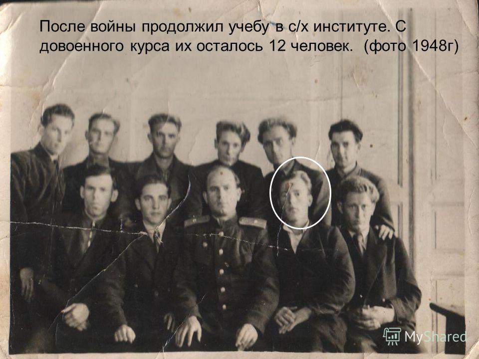 После войны продолжил учебу в с/х институте. С довоенного курса их осталось 12 человек. (фото 1948г)