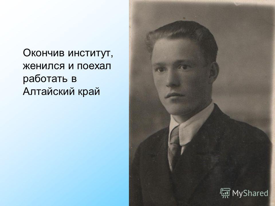 Окончив институт, женился и поехал работать в Алтайский край