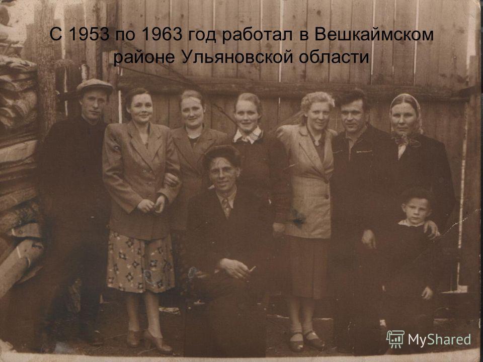 С 1953 по 1963 год работал в Вешкаймском районе Ульяновской области