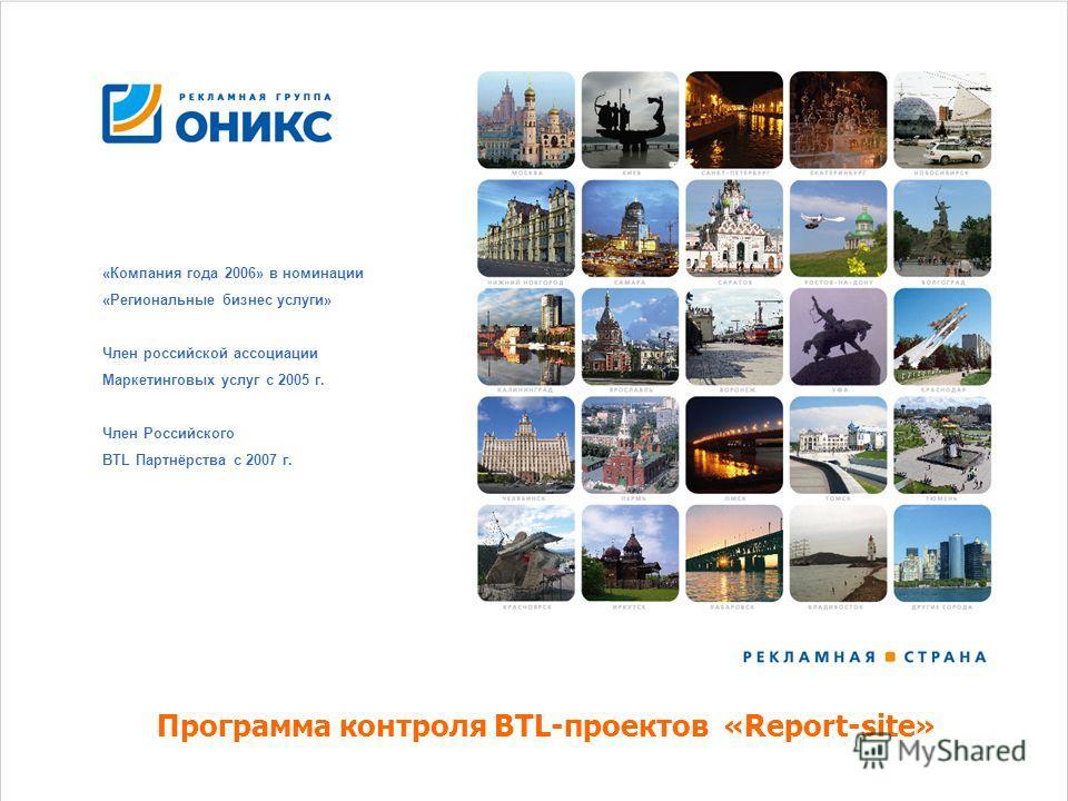 «Компания года 2006» в номинации «Региональные бизнес услуги» Член российской ассоциации Маркетинговых услуг с 2005 г. Член Российского BTL Партнёрства с 2007 г. Программа контроля BTL-проектов «Report-site»