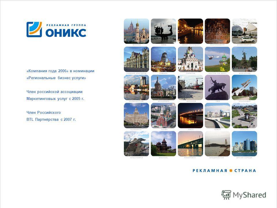 «Компания года 2006» в номинации «Региональные бизнес услуги» Член российской ассоциации Маркетинговых услуг с 2005 г. Член Российского BTL Партнёрства с 2007 г.