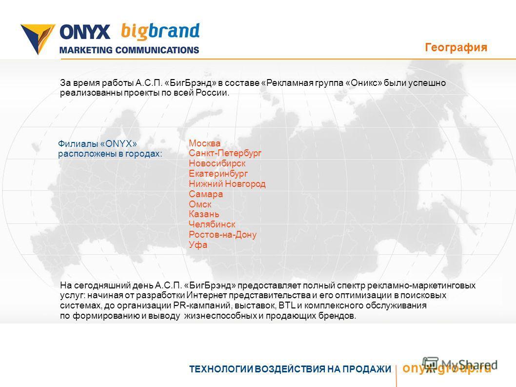 География ТЕХНОЛОГИИ ВОЗДЕЙСТВИЯ НА ПРОДАЖИ onyx-group.ru За время работы А.С.П. «БигБрэнд» в составе «Рекламная группа «Оникс» были успешно реализованны проекты по всей России. Филиалы «ONYX» расположены в городах: Москва Санкт-Петербург Новосибирск