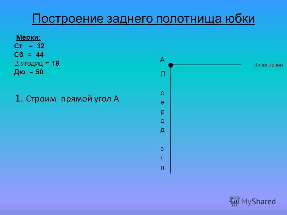 А 1. Строим прямой угол А Мерки: Ст = 32 Сб = 44 В.ягодиц = 18 Дю = 50 Построение заднего полотнища юбки Линия талии