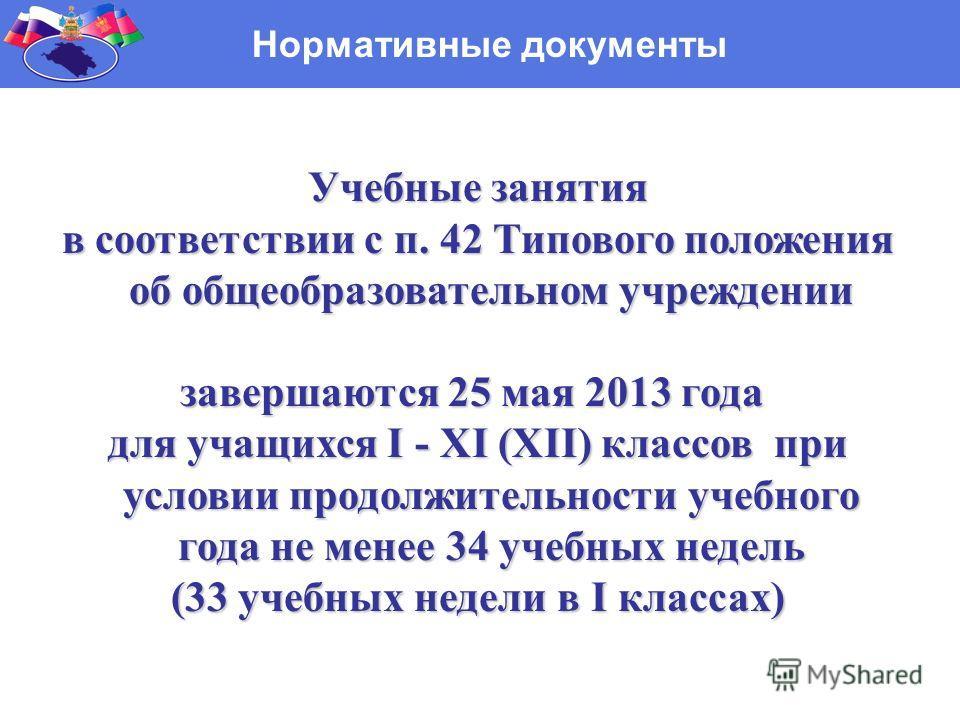 Нормативные документы Учебные занятия Учебные занятия в соответствии с п. 42 Типового положения об общеобразовательном учреждении в соответствии с п. 42 Типового положения об общеобразовательном учреждении завершаются 25 мая 2013 года для учащихся I