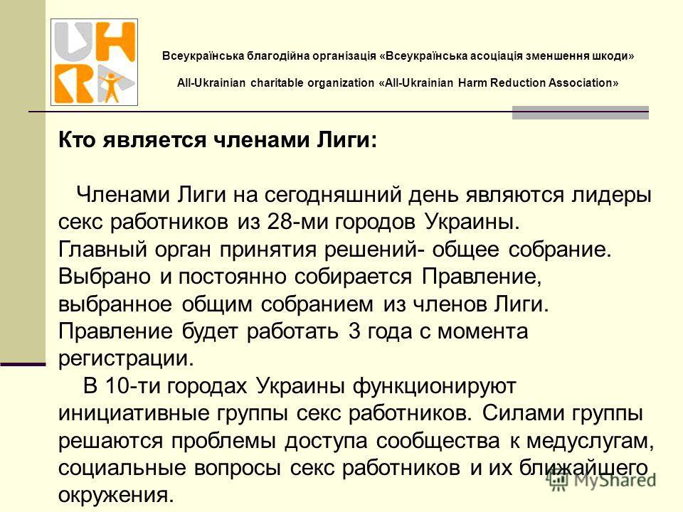 Кто является членами Лиги: Членами Лиги на сегодняшний день являются лидеры секс работников из 28-ми городов Украины. Главный орган принятия решений- общее собрание. Выбрано и постоянно собирается Правление, выбранное общим собранием из членов Лиги.