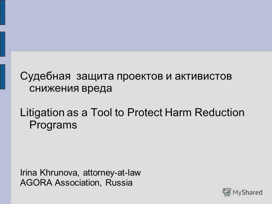 Судебная защита проектов и активистов снижения вреда Litigation as a Tool to Protect Harm Reduction Programs Irina Khrunova, attorney-at-law AGORA Association, Russia