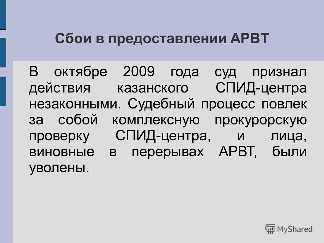 Сбои в предоставлении АРВТ В октябре 2009 года суд признал действия казанского СПИД-центра незаконными. Судебный процесс повлек за собой комплексную прокурорскую проверку СПИД-центра, и лица, виновные в перерывах АРВТ, были уволены.