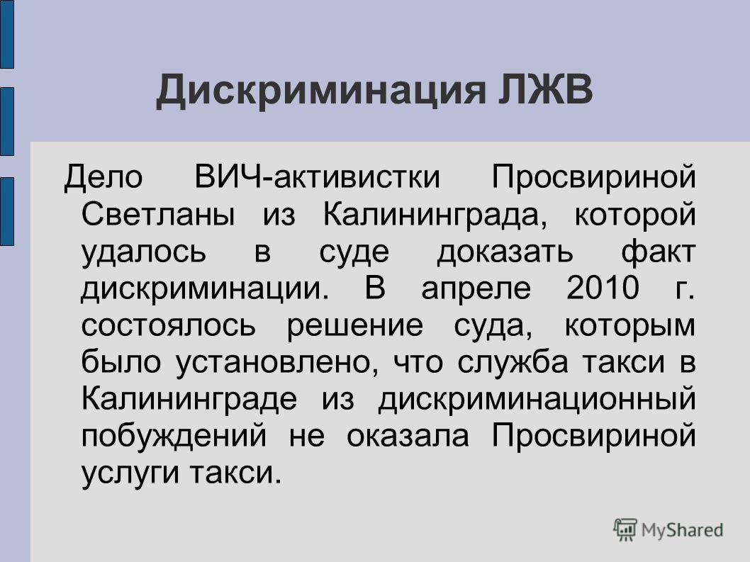 Дискриминация ЛЖВ Дело ВИЧ-активистки Просвириной Светланы из Калининграда, которой удалось в суде доказать факт дискриминации. В апреле 2010 г. состоялось решение суда, которым было установлено, что служба такси в Калининграде из дискриминационный п