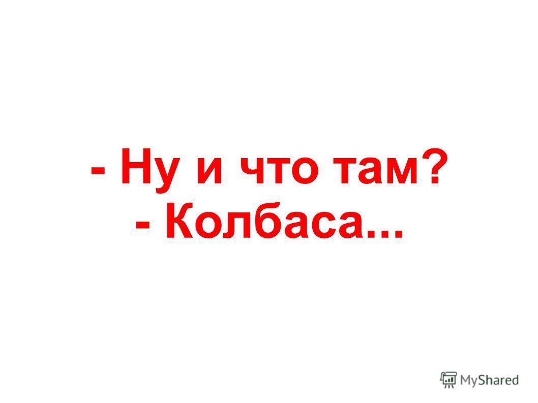 - Ну и что там? - Колбаса...