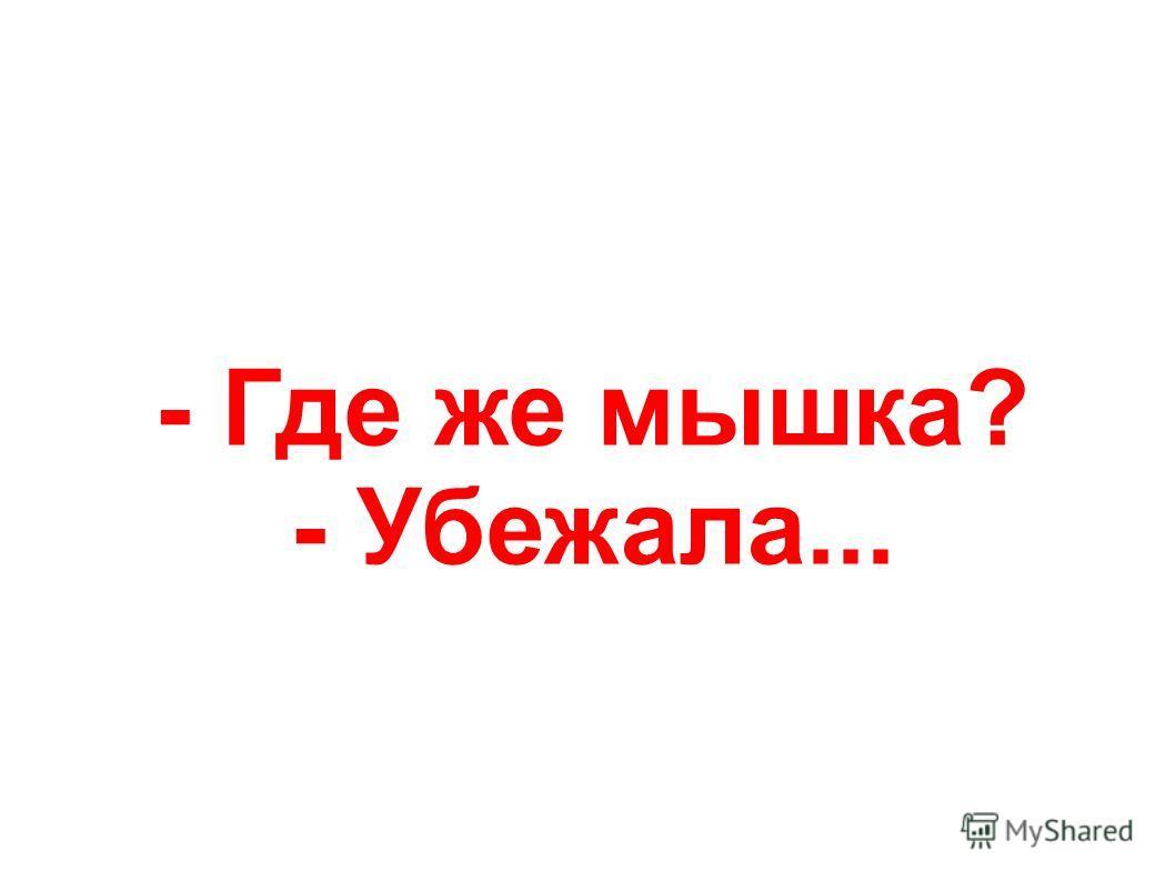 - Где же мышка? - Убежала...
