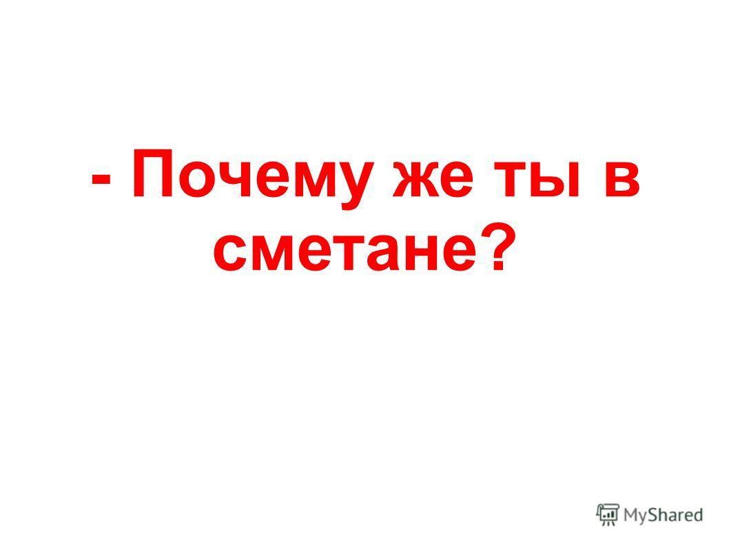 - Почему же ты в сметане?