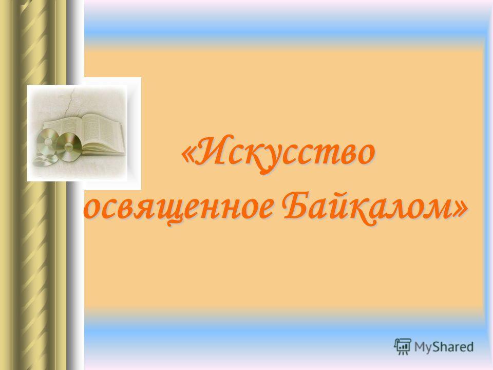 «Искусство освященное Байкалом» «Искусство освященное Байкалом»