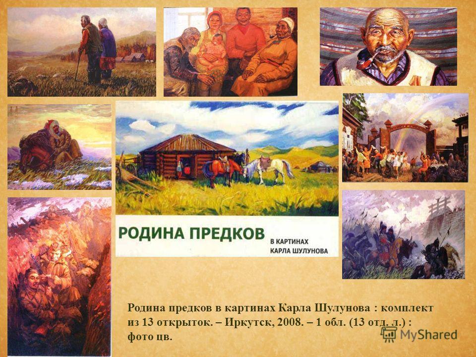 Родина предков в картинах Карла Шулунова : комплект из 13 открыток. – Иркутск, 2008. – 1 обл. (13 отд. л.) : фото цв.