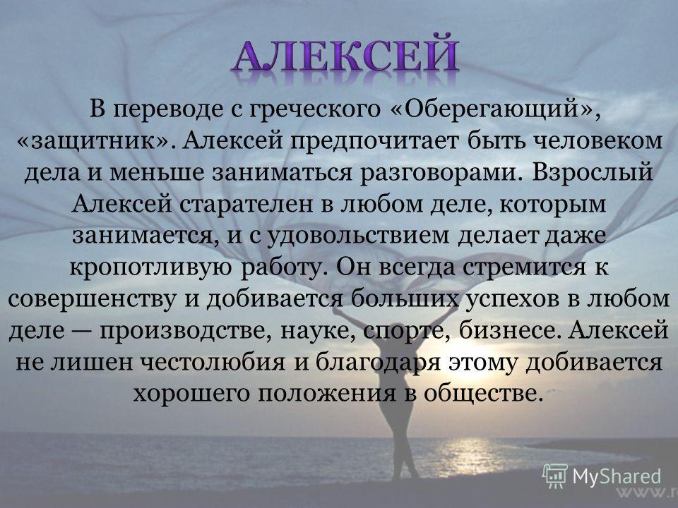 В переводе с греческого «Оберегающий», «защитник». Алексей предпочитает быть человеком дела и меньше заниматься разговорами. Взрослый Алексей старателен в любом деле, которым занимается, и с удовольствием делает даже кропотливую работу. Он всегда стр