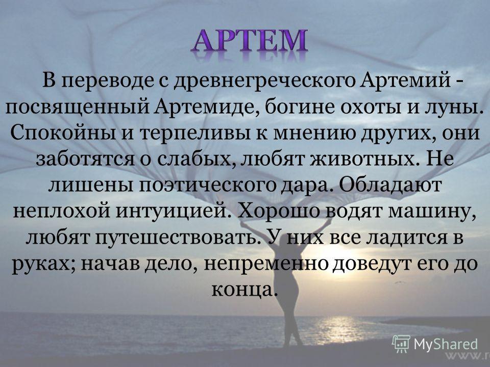 В переводе с древнегреческого Артемий - посвященный Артемиде, богине охоты и луны. Спокойны и терпеливы к мнению других, они заботятся о слабых, любят животных. Не лишены поэтического дара. Обладают неплохой интуицией. Хорошо водят машину, любят путе