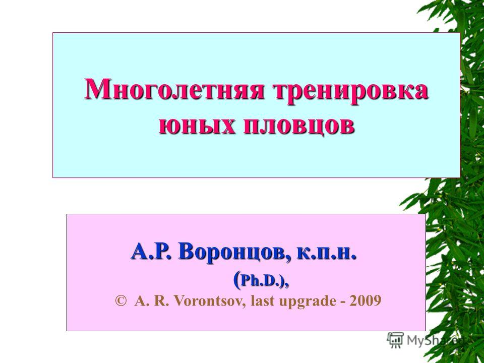 Многолетняя тренировка юных пловцов А.Р. Воронцов, к.п.н. ( Ph.D.), А.Р. Воронцов, к.п.н. ( Ph.D.), © A. R. Vorontsov, last upgrade - 2009