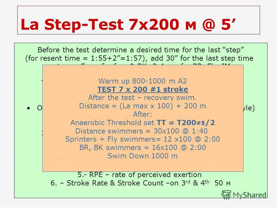 La Step-Test 7х200 м @ 5 Before the test determine a desired time for the last step (for resent time = 1:55+2=1:57), add 30 for the last step time «step»= 5 sec for free & BK; 3-4 sec for BR, Fly, IM Test usually performed in p.m. session after day o