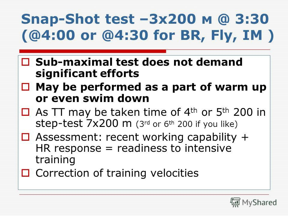 Snap-Shot test –3х200 м @ 3:30 (@4:00 or @4:30 for BR, Fly, IM ) Sub-maximal test does not demand significant efforts May be performed as a part of warm up or even swim down As TT may be taken time of 4 th or 5 th 200 in step-test 7х200 m (3 rd or 6