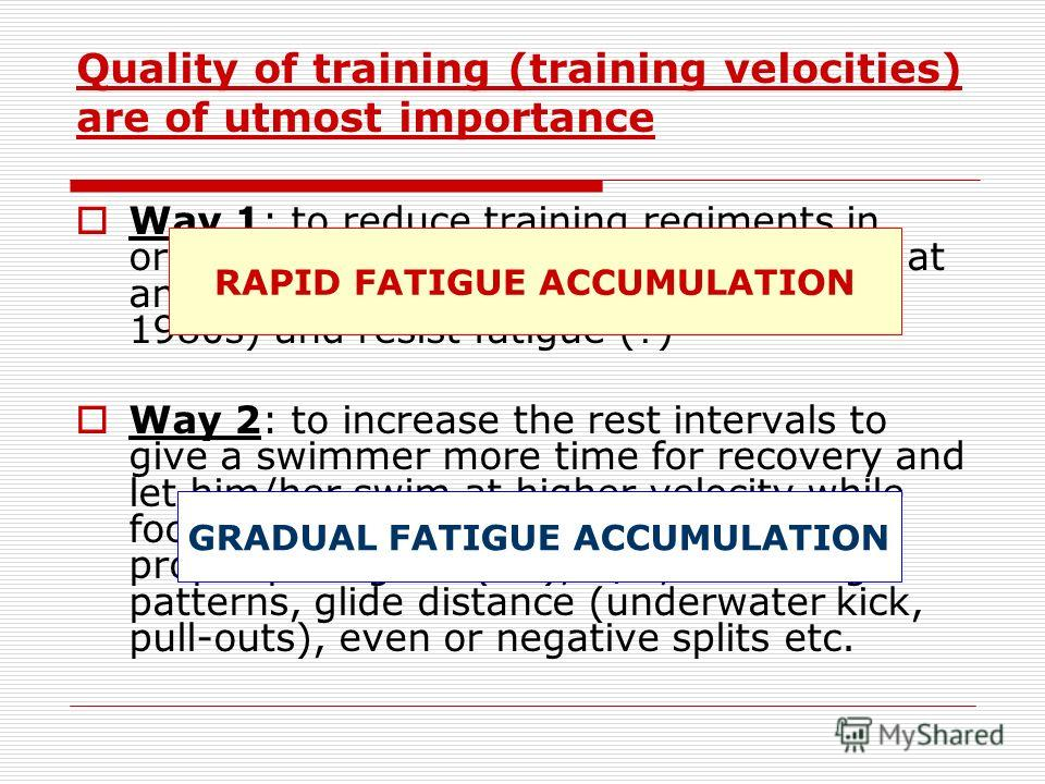 Quality of training (training velocities) are of utmost importance Way 1: to reduce training regiments in order to force a swimmer to swim faster at any cost (common approach in 1970- 1980s) and resist fatigue (?) Way 2: to increase the rest interval