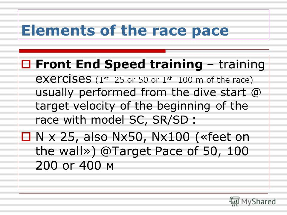 Front End Speed training – training exercises (1 st 25 or 50 or 1 st 100 m of the race) usually performed from the dive start @ target velocity of the beginning of the race with model SC, SR/SD : N х 25, also Nх50, Nх100 («feet on the wall») @Target