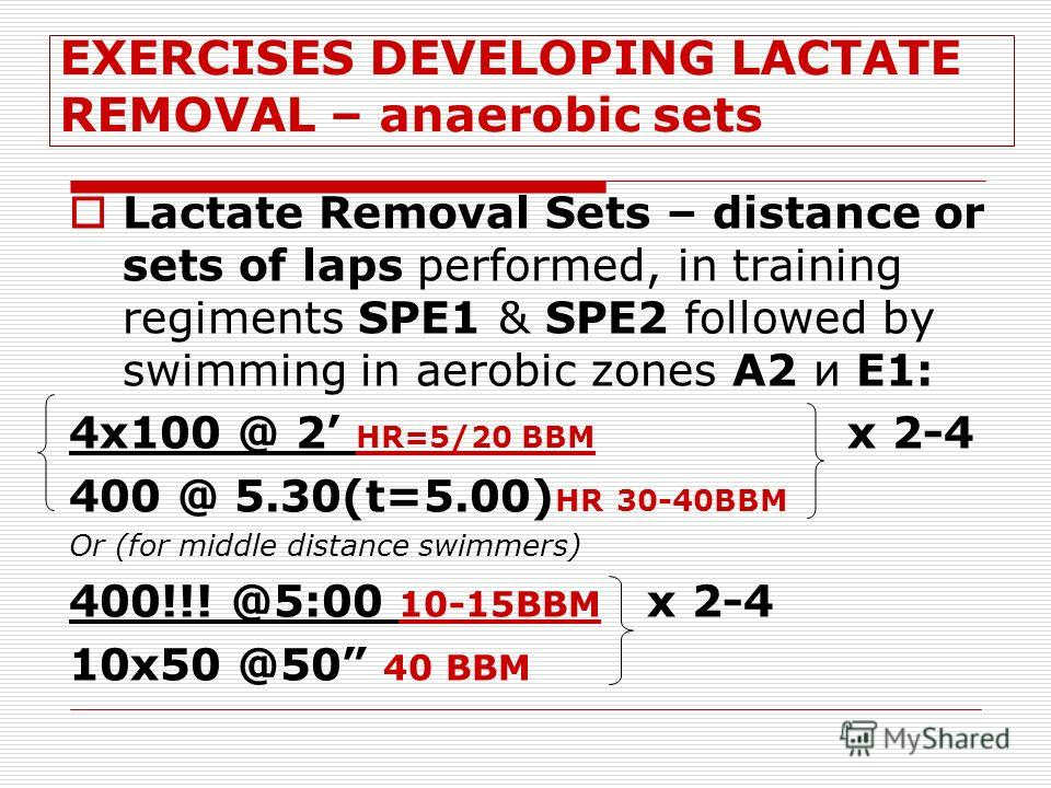 EXERCISES DEVELOPING LACTATE REMOVAL – anaerobic sets Lactate Removal Sets – distance or sets of laps performed, in training regiments SPЕ1 & SPЕ2 followed by swimming in aerobic zones A2 и E1: 4x100 @ 2 HR=5/20 BBM x 2-4 400 @ 5.30(t=5.00) HR 30-40B