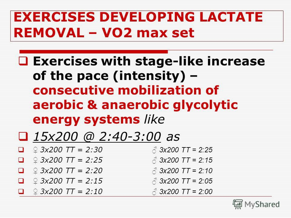 EXERCISES DEVELOPING LACTATE REMOVAL – VO2 max set Exercises with stage-like increase of the pace (intensity) – consecutive mobilization of aerobic & anaerobic glycolytic energy systems like 15x200 @ 2:40-3:00 as 3x200 TT = 2:30 3x200 TT = 2:25 3x200