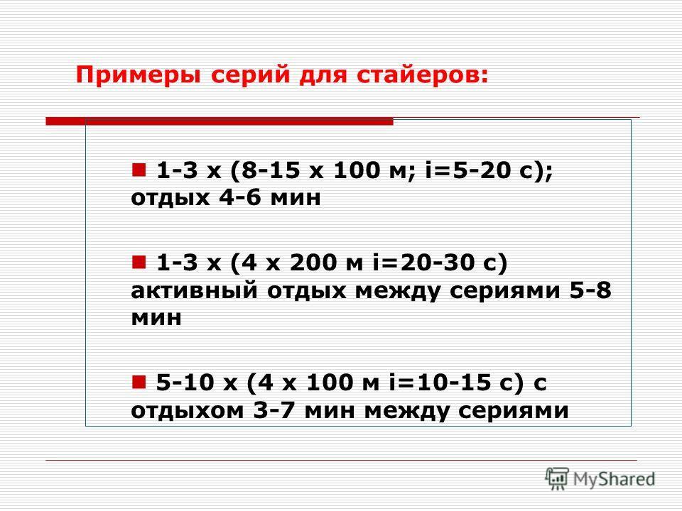 Примеры серий для стайеров: 1-3 x (8-15 x 100 м; i=5-20 с); отдых 4-6 мин 1-3 x (4 x 200 м i=20-30 с) активный отдых между сериями 5-8 мин 5-10 x (4 x 100 м i=10-15 с) с отдыхом 3-7 мин между сериями