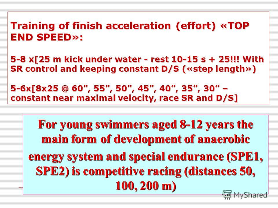 For young swimmers aged 8-12 years the main form of development of anaerobic energy system and special endurance (SPE1, SPE2) is competitive racing (distances 50, 100, 200 m) Training of finish acceleration (effort) «TOP END SPEED»: 5-8 x[25 m kick u