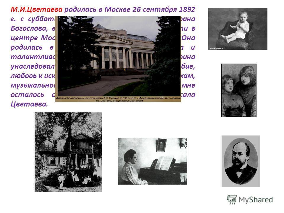 М.И.Цветаева родилась в Москве 26 сентября 1892 г. с субботы на воскресенье, полночь, на Иоана Богослова, в трёхпрудном переулке, это почти в центре Москвы, в небольшом уютном доме. Она родилась в семье профессора-искусствоведа и талантливой пианистк