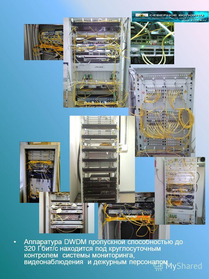 Аппаратура DWDM пропускной способностью до 320 Гбит/с находится под круглосуточным контролем системы мониторинга, видеонаблюдения и дежурным персоналом.