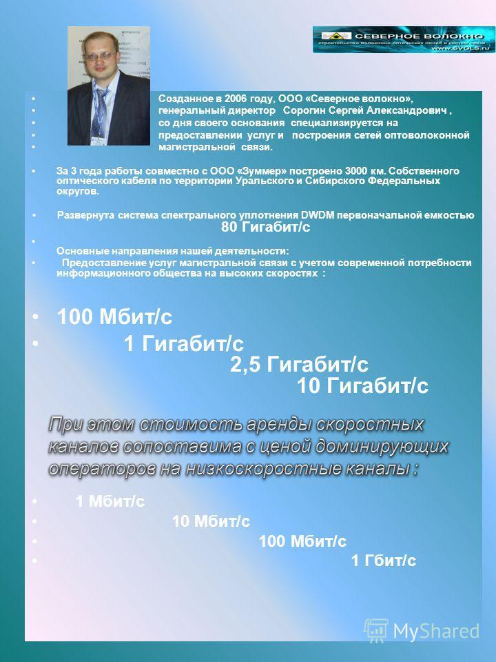 Созданное в 2006 году, ООО «Северное волокно», генеральный директор Сорогин Сергей Александрович, со дня своего основания специализируется на предоставлении услуг и построения сетей оптоволоконной магистральной связи. За 3 года работы совместно с ООО