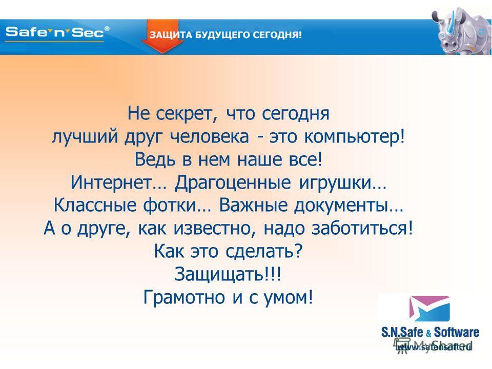 www.safensoft.ru Не секрет, что сегодня лучший друг человека - это компьютер! Ведь в нем наше все! Интернет… Драгоценные игрушки… Классные фотки… Важные документы… А о друге, как известно, надо заботиться! Как это сделать? Защищать!!! Грамотно и с ум