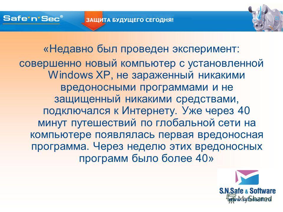 www.safensoft.ru «Недавно был проведен эксперимент: совершенно новый компьютер с установленной Windows XP, не зараженный никакими вредоносными программами и не защищенный никакими средствами, подключался к Интернету. Уже через 40 минут путешествий по