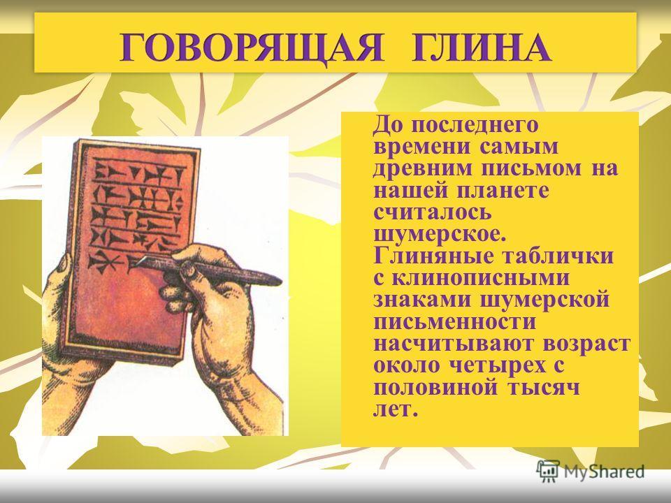 До последнего времени самым древним письмом на нашей планете считалось шумерское. Глиняные таблички с клинописными знаками шумерской письменности насчитывают возраст около четырех с половиной тысяч лет.