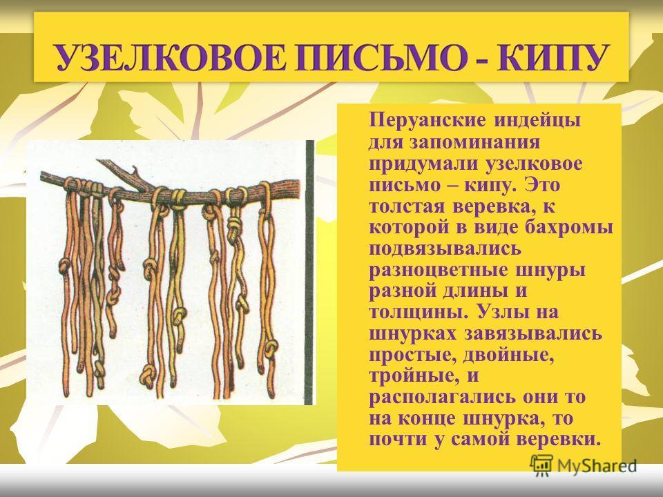 Перуанские индейцы для запоминания придумали узелковое письмо – кипу. Это толстая веревка, к которой в виде бахромы подвязывались разноцветные шнуры разной длины и толщины. Узлы на шнурках завязывались простые, двойные, тройные, и располагались они т
