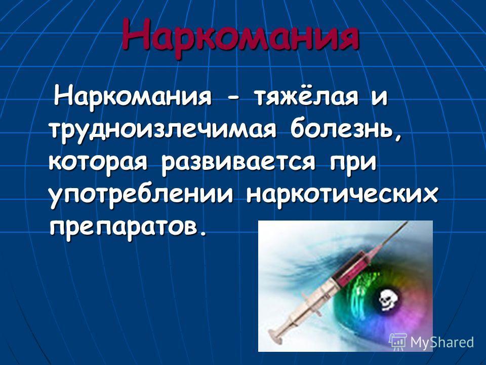 Наркомания Наркомания - тяжёлая и трудноизлечимая болезнь, которая развивается при употреблении наркотических препаратов. Наркомания - тяжёлая и трудноизлечимая болезнь, которая развивается при употреблении наркотических препаратов.