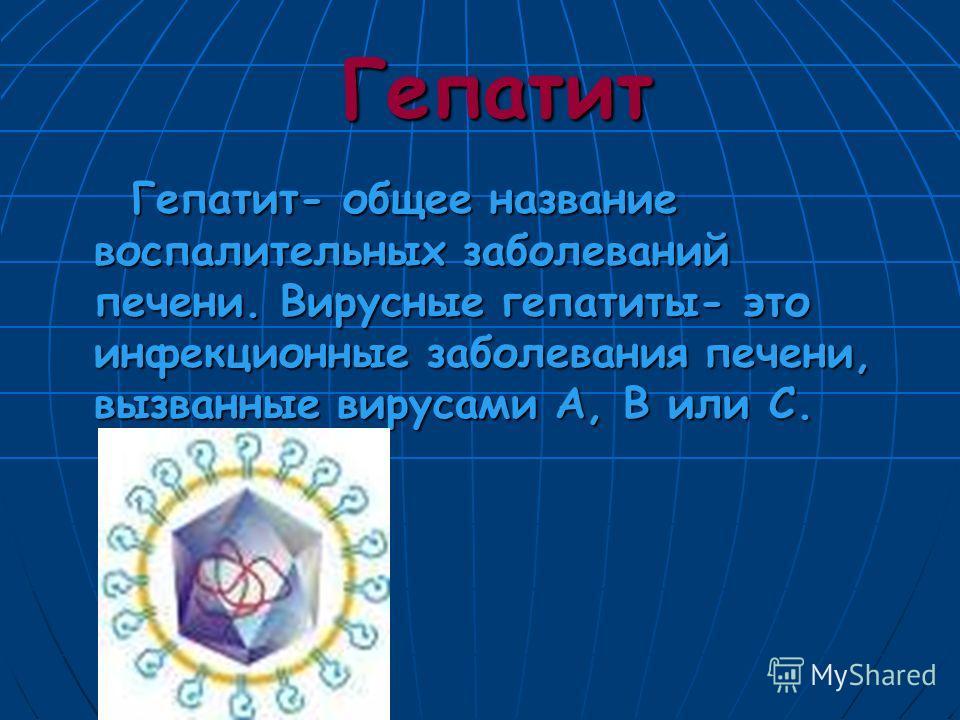Гепатит Гепатит Гепатит- общее название воспалительных заболеваний печени. Вирусные гепатиты- это инфекционные заболевания печени, вызванные вирусами А, В или С. Гепатит- общее название воспалительных заболеваний печени. Вирусные гепатиты- это инфекц