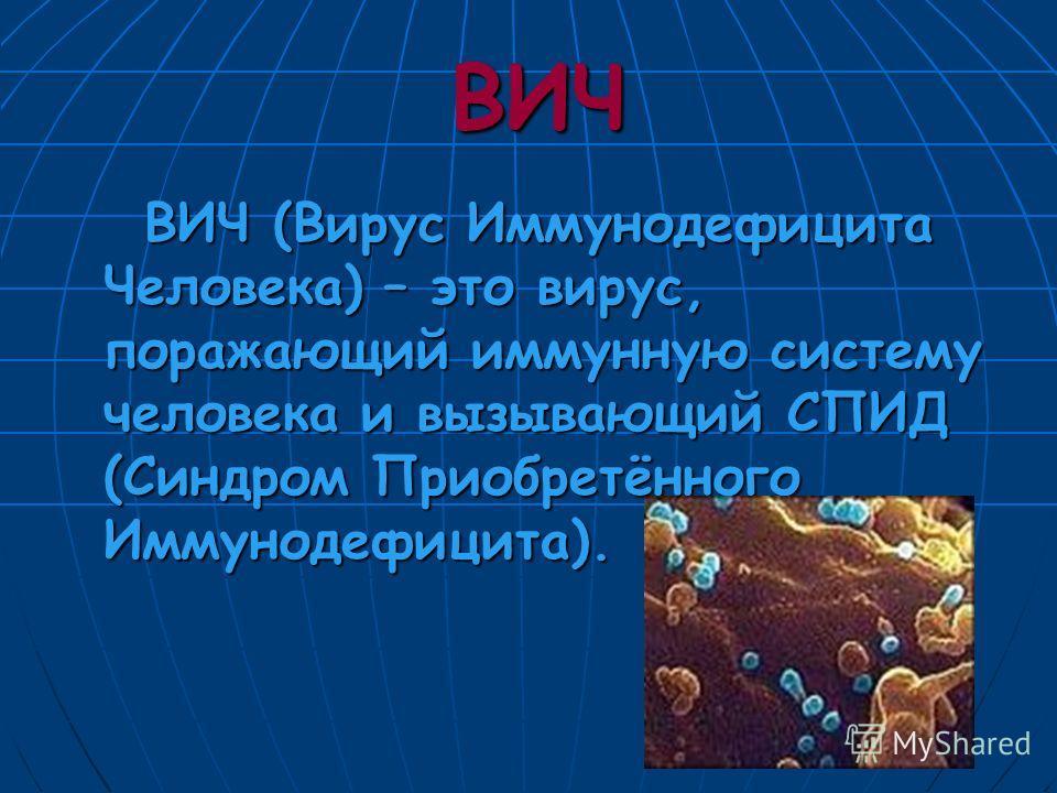 ВИЧ ВИЧ ВИЧ (Вирус Иммунодефицита Человека) – это вирус, поражающий иммунную систему человека и вызывающий СПИД (Синдром Приобретённого Иммунодефицита).